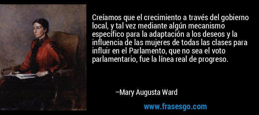 Creíamos que el crecimiento a través del gobierno local, y tal vez mediante algún mecanismo específico para la adaptación a los deseos y la influencia de las mujeres de todas las clases para influir en el Parlamento, que no sea el voto parlamentario, fue la línea real de progreso. – Mary Augusta Ward