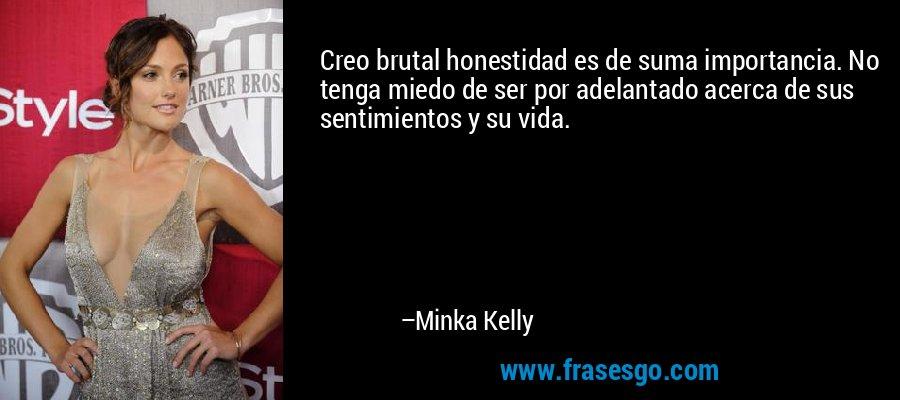 Creo brutal honestidad es de suma importancia. No tenga miedo de ser por adelantado acerca de sus sentimientos y su vida. – Minka Kelly