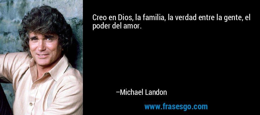 Creo en Dios, la familia, la verdad entre la gente, el poder del amor. – Michael Landon