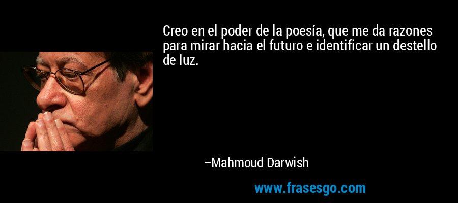 Creo en el poder de la poesía, que me da razones para mirar hacia el futuro e identificar un destello de luz. – Mahmoud Darwish