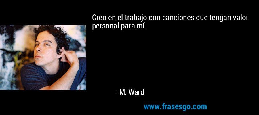 Creo en el trabajo con canciones que tengan valor personal para mí. – M. Ward