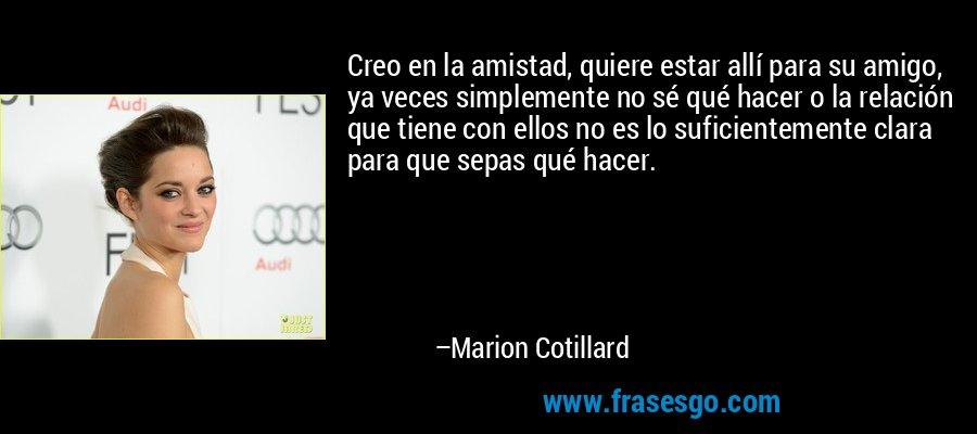 Creo en la amistad, quiere estar allí para su amigo, ya veces simplemente no sé qué hacer o la relación que tiene con ellos no es lo suficientemente clara para que sepas qué hacer. – Marion Cotillard