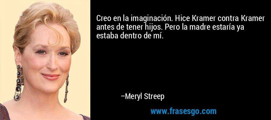 Creo en la imaginación. Hice Kramer contra Kramer antes de tener hijos. Pero la madre estaría ya estaba dentro de mí. – Meryl Streep