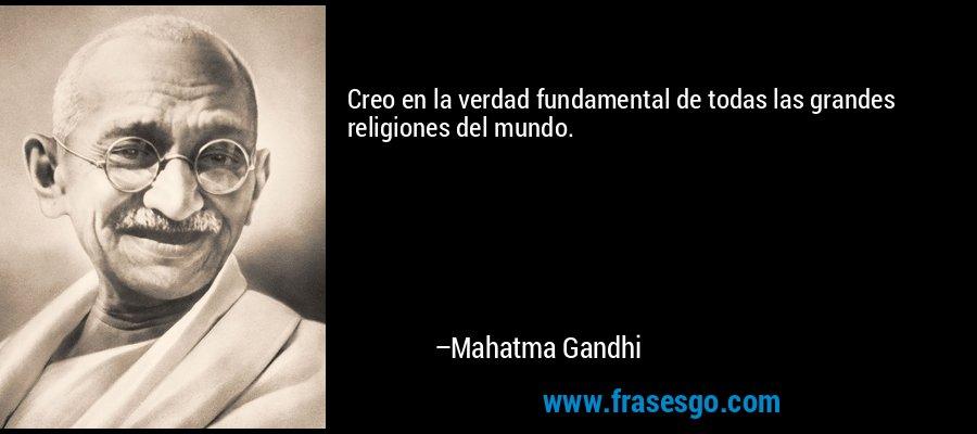 Creo en la verdad fundamental de todas las grandes religiones del mundo. – Mahatma Gandhi