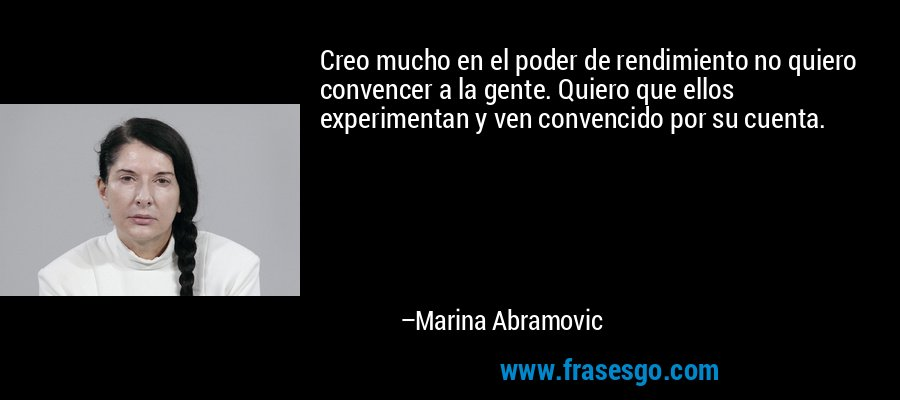 Creo mucho en el poder de rendimiento no quiero convencer a la gente. Quiero que ellos experimentan y ven convencido por su cuenta. – Marina Abramovic