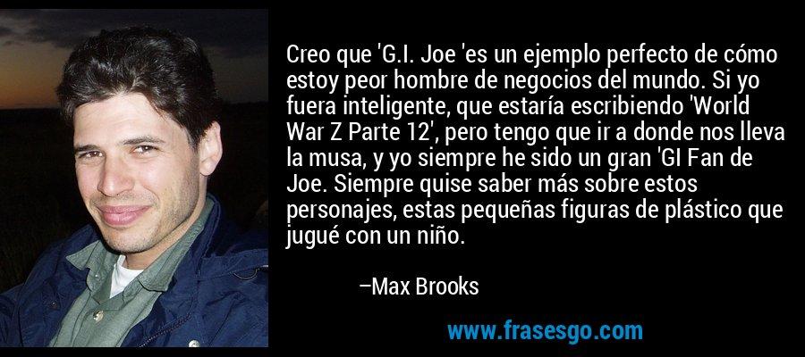 Creo que 'G.I. Joe 'es un ejemplo perfecto de cómo estoy peor hombre de negocios del mundo. Si yo fuera inteligente, que estaría escribiendo 'World War Z Parte 12', pero tengo que ir a donde nos lleva la musa, y yo siempre he sido un gran 'GI Fan de Joe. Siempre quise saber más sobre estos personajes, estas pequeñas figuras de plástico que jugué con un niño. – Max Brooks