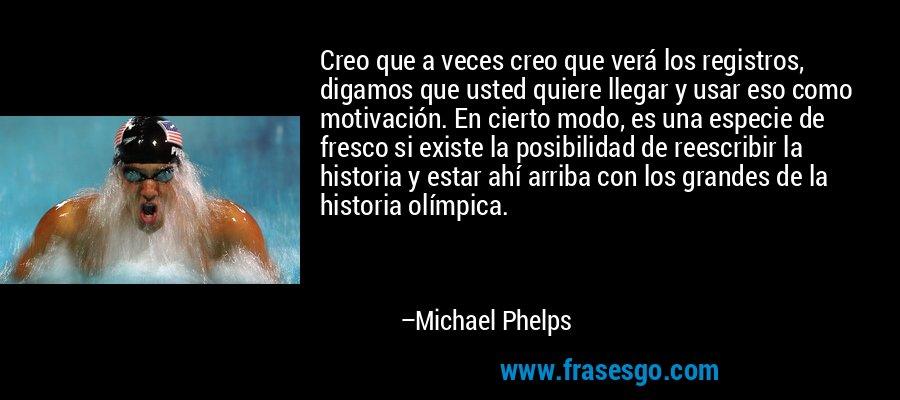 Creo que a veces creo que verá los registros, digamos que usted quiere llegar y usar eso como motivación. En cierto modo, es una especie de fresco si existe la posibilidad de reescribir la historia y estar ahí arriba con los grandes de la historia olímpica. – Michael Phelps