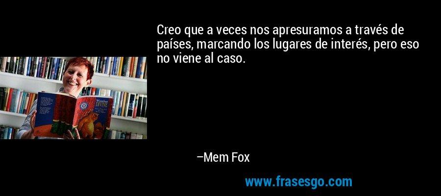 Creo que a veces nos apresuramos a través de países, marcando los lugares de interés, pero eso no viene al caso. – Mem Fox