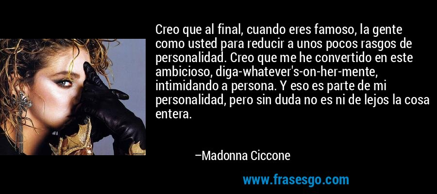 Creo que al final, cuando eres famoso, la gente como usted para reducir a unos pocos rasgos de personalidad. Creo que me he convertido en este ambicioso, diga-whatever's-on-her-mente, intimidando a persona. Y eso es parte de mi personalidad, pero sin duda no es ni de lejos la cosa entera. – Madonna Ciccone