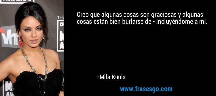 Creo que algunas cosas son graciosas y algunas cosas están bien burlarse de - incluyéndome a mí. – Mila Kunis