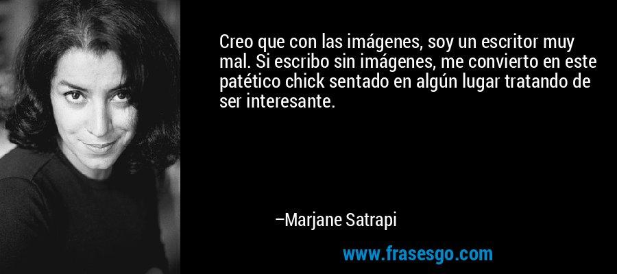 Creo que con las imágenes, soy un escritor muy mal. Si escribo sin imágenes, me convierto en este patético chick sentado en algún lugar tratando de ser interesante. – Marjane Satrapi