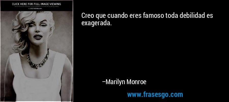 Creo que cuando eres famoso toda debilidad es exagerada. – Marilyn Monroe