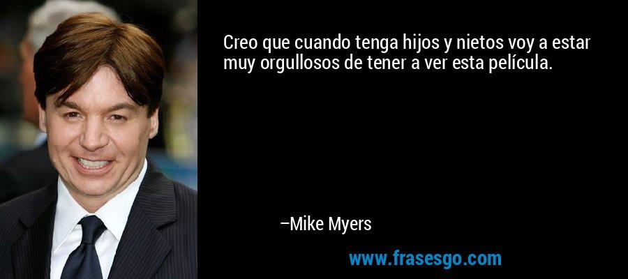 Creo que cuando tenga hijos y nietos voy a estar muy orgullosos de tener a ver esta película. – Mike Myers