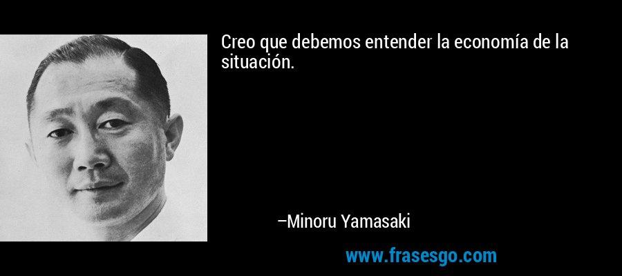 Creo que debemos entender la economía de la situación. – Minoru Yamasaki