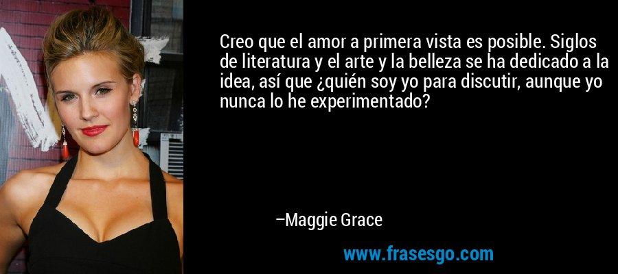Creo que el amor a primera vista es posible. Siglos de literatura y el arte y la belleza se ha dedicado a la idea, así que ¿quién soy yo para discutir, aunque yo nunca lo he experimentado? – Maggie Grace
