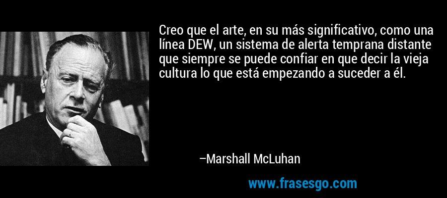 Creo que el arte, en su más significativo, como una línea DEW, un sistema de alerta temprana distante que siempre se puede confiar en que decir la vieja cultura lo que está empezando a suceder a él. – Marshall McLuhan