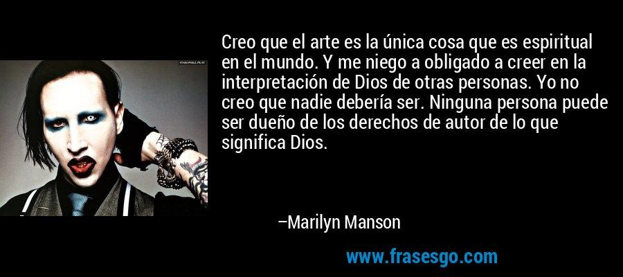 Creo que el arte es la única cosa que es espiritual en el mundo. Y me niego a obligado a creer en la interpretación de Dios de otras personas. Yo no creo que nadie debería ser. Ninguna persona puede ser dueño de los derechos de autor de lo que significa Dios. – Marilyn Manson
