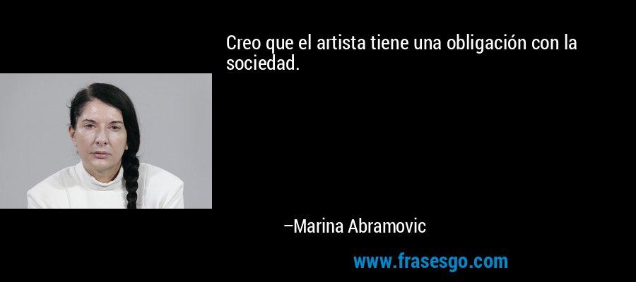 Creo que el artista tiene una obligación con la sociedad. – Marina Abramovic