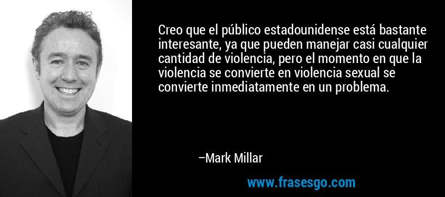 Creo que el público estadounidense está bastante interesante, ya que pueden manejar casi cualquier cantidad de violencia, pero el momento en que la violencia se convierte en violencia sexual se convierte inmediatamente en un problema. – Mark Millar