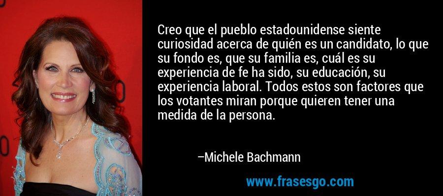 Creo que el pueblo estadounidense siente curiosidad acerca de quién es un candidato, lo que su fondo es, que su familia es, cuál es su experiencia de fe ha sido, su educación, su experiencia laboral. Todos estos son factores que los votantes miran porque quieren tener una medida de la persona. – Michele Bachmann