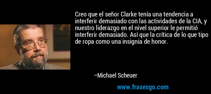 Creo que el señor Clarke tenía una tendencia a interferir demasiado con las actividades de la CIA, y nuestro liderazgo en el nivel superior le permitió interferir demasiado. Así que la crítica de lo que tipo de ropa como una insignia de honor. – Michael Scheuer