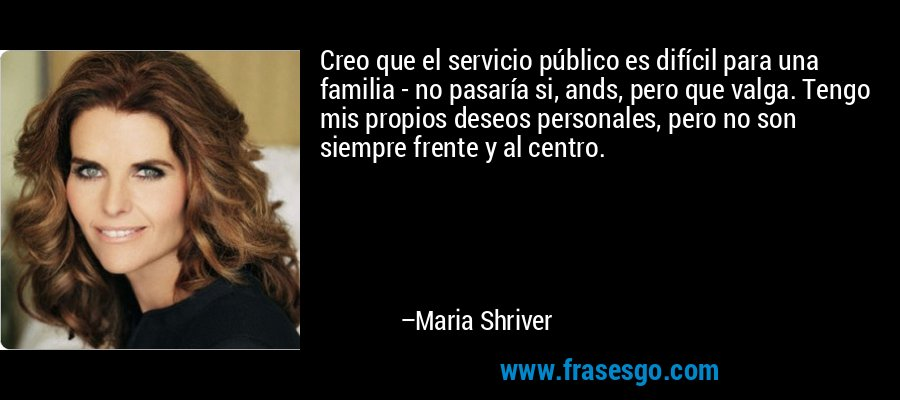 Creo que el servicio público es difícil para una familia - no pasaría si, ands, pero que valga. Tengo mis propios deseos personales, pero no son siempre frente y al centro. – Maria Shriver