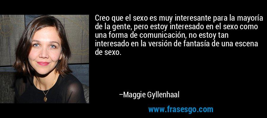 Creo que el sexo es muy interesante para la mayoría de la gente, pero estoy interesado en el sexo como una forma de comunicación, no estoy tan interesado en la versión de fantasía de una escena de sexo. – Maggie Gyllenhaal