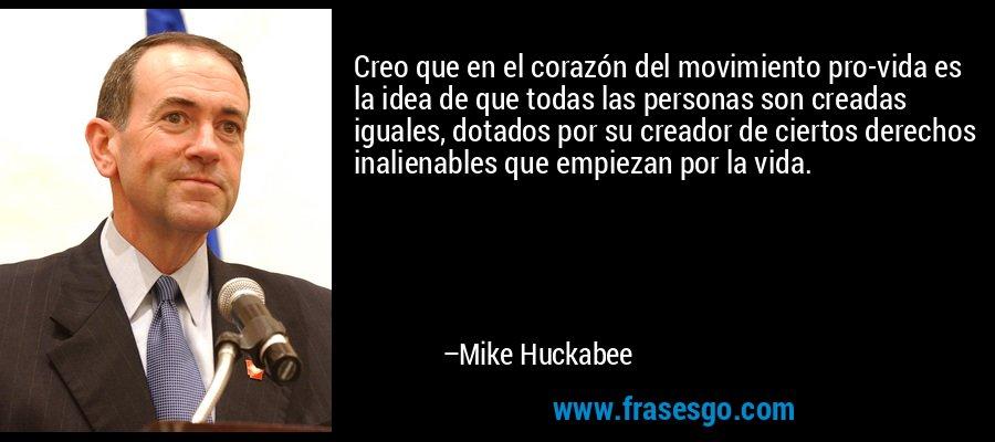 Creo que en el corazón del movimiento pro-vida es la idea de que todas las personas son creadas iguales, dotados por su creador de ciertos derechos inalienables que empiezan por la vida. – Mike Huckabee