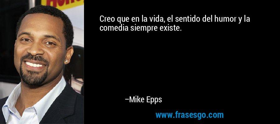 Creo que en la vida, el sentido del humor y la comedia siempre existe. – Mike Epps