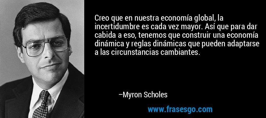 Creo que en nuestra economía global, la incertidumbre es cada vez mayor. Así que para dar cabida a eso, tenemos que construir una economía dinámica y reglas dinámicas que pueden adaptarse a las circunstancias cambiantes. – Myron Scholes