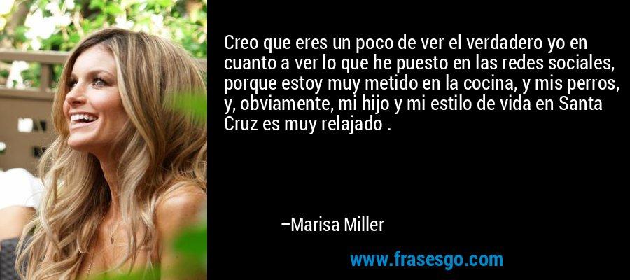 Creo que eres un poco de ver el verdadero yo en cuanto a ver lo que he puesto en las redes sociales, porque estoy muy metido en la cocina, y mis perros, y, obviamente, mi hijo y mi estilo de vida en Santa Cruz es muy relajado . – Marisa Miller