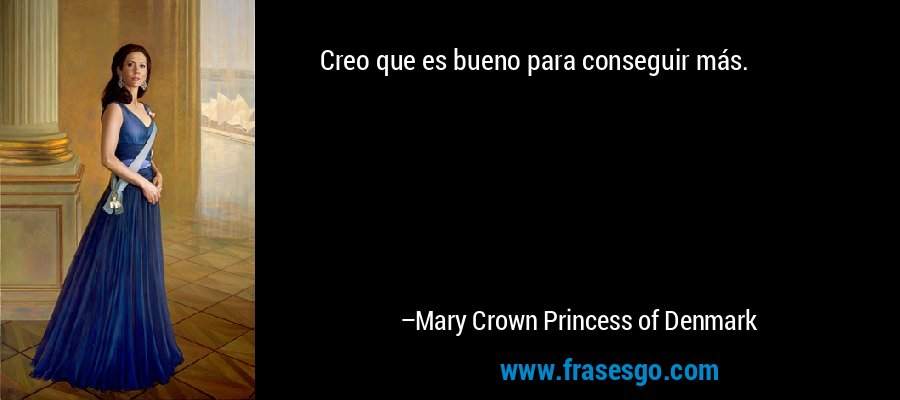 Creo que es bueno para conseguir más. – Mary Crown Princess of Denmark