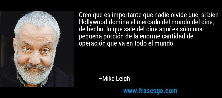 Creo que es importante que nadie olvide que, si bien Hollywood domina el mercado del mundo del cine, de hecho, lo que sale del cine aquí es sólo una pequeña porción de la enorme cantidad de operación que va en todo el mundo. – Mike Leigh