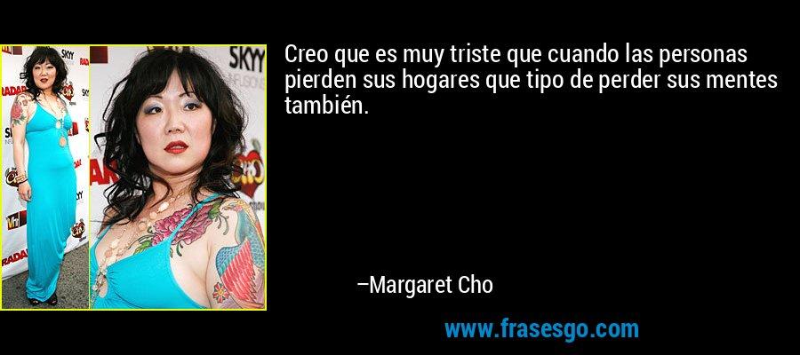 Creo que es muy triste que cuando las personas pierden sus hogares que tipo de perder sus mentes también. – Margaret Cho