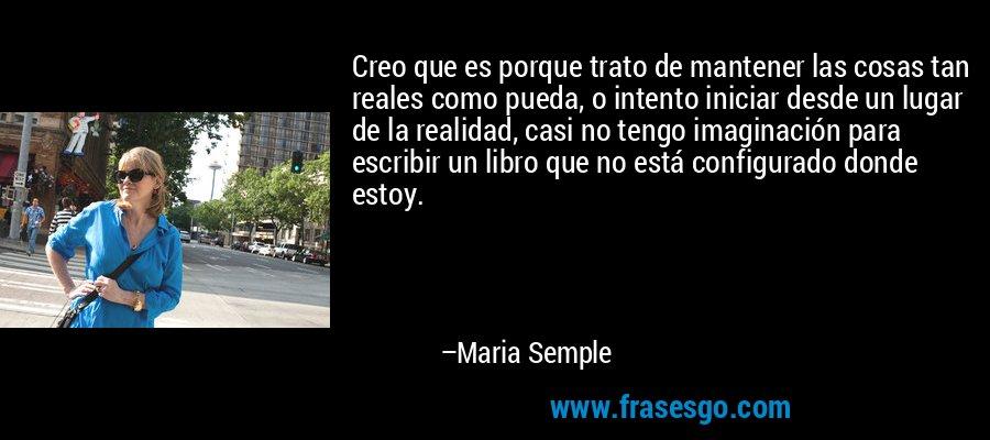 Creo que es porque trato de mantener las cosas tan reales como pueda, o intento iniciar desde un lugar de la realidad, casi no tengo imaginación para escribir un libro que no está configurado donde estoy. – Maria Semple