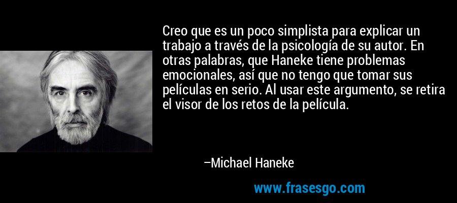 Creo que es un poco simplista para explicar un trabajo a través de la psicología de su autor. En otras palabras, que Haneke tiene problemas emocionales, así que no tengo que tomar sus películas en serio. Al usar este argumento, se retira el visor de los retos de la película. – Michael Haneke