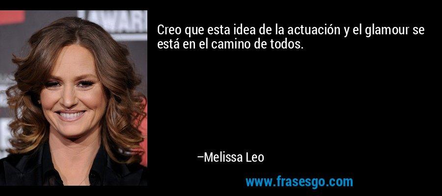 Creo que esta idea de la actuación y el glamour se está en el camino de todos. – Melissa Leo