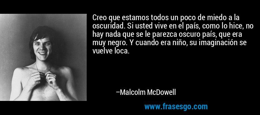 Creo que estamos todos un poco de miedo a la oscuridad. Si usted vive en el país, como lo hice, no hay nada que se le parezca oscuro país, que era muy negro. Y cuando era niño, su imaginación se vuelve loca. – Malcolm McDowell