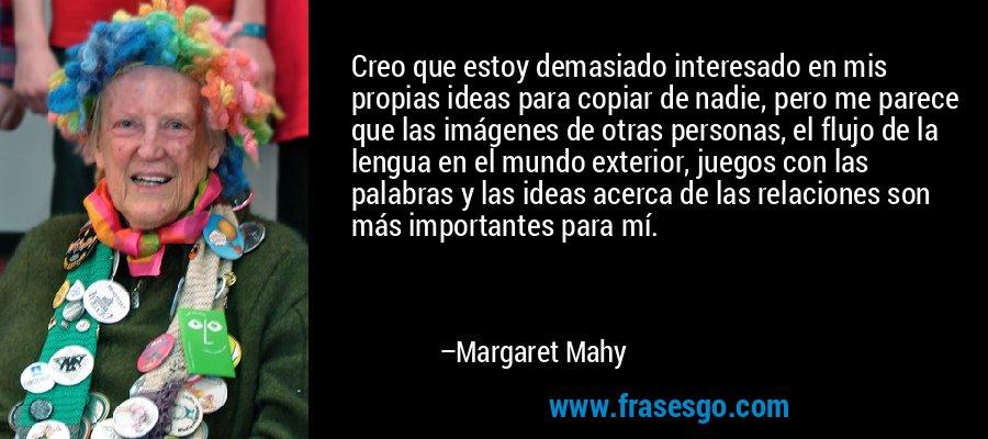 Creo que estoy demasiado interesado en mis propias ideas para copiar de nadie, pero me parece que las imágenes de otras personas, el flujo de la lengua en el mundo exterior, juegos con las palabras y las ideas acerca de las relaciones son más importantes para mí. – Margaret Mahy