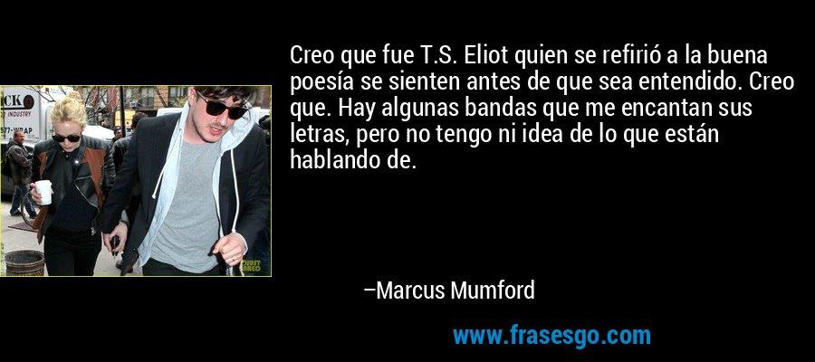 Creo que fue T.S. Eliot quien se refirió a la buena poesía se sienten antes de que sea entendido. Creo que. Hay algunas bandas que me encantan sus letras, pero no tengo ni idea de lo que están hablando de. – Marcus Mumford