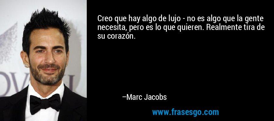 Creo que hay algo de lujo - no es algo que la gente necesita, pero es lo que quieren. Realmente tira de su corazón. – Marc Jacobs