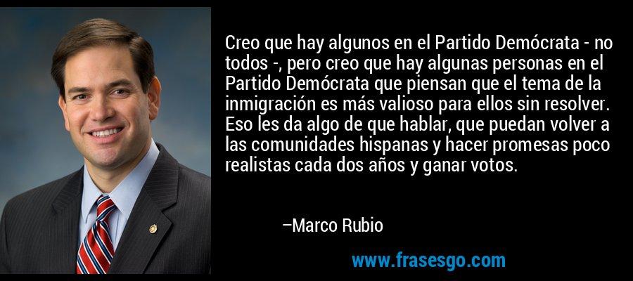 Creo que hay algunos en el Partido Demócrata - no todos -, pero creo que hay algunas personas en el Partido Demócrata que piensan que el tema de la inmigración es más valioso para ellos sin resolver. Eso les da algo de que hablar, que puedan volver a las comunidades hispanas y hacer promesas poco realistas cada dos años y ganar votos. – Marco Rubio
