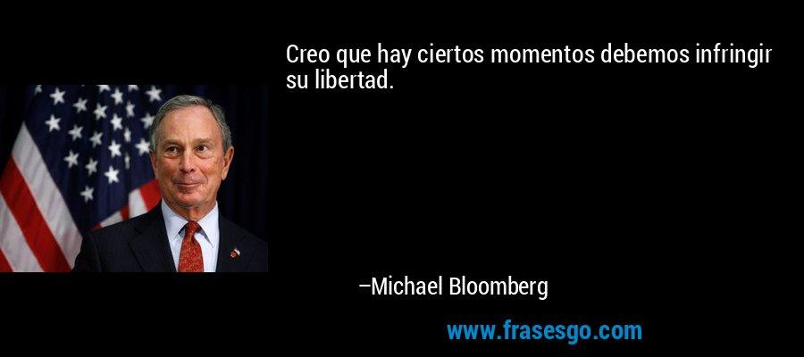 Creo que hay ciertos momentos debemos infringir su libertad. – Michael Bloomberg
