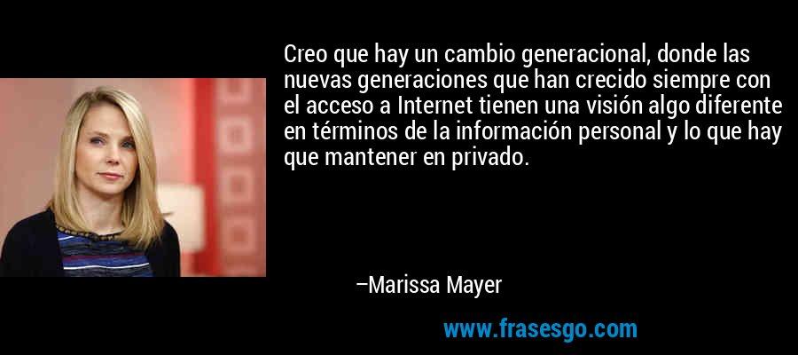 Creo que hay un cambio generacional, donde las nuevas generaciones que han crecido siempre con el acceso a Internet tienen una visión algo diferente en términos de la información personal y lo que hay que mantener en privado. – Marissa Mayer
