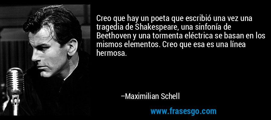 Creo que hay un poeta que escribió una vez una tragedia de Shakespeare, una sinfonía de Beethoven y una tormenta eléctrica se basan en los mismos elementos. Creo que esa es una línea hermosa. – Maximilian Schell