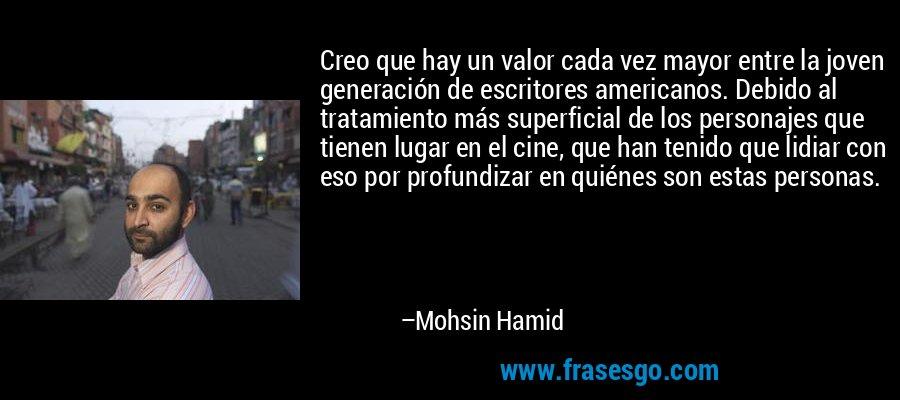 Creo que hay un valor cada vez mayor entre la joven generación de escritores americanos. Debido al tratamiento más superficial de los personajes que tienen lugar en el cine, que han tenido que lidiar con eso por profundizar en quiénes son estas personas. – Mohsin Hamid