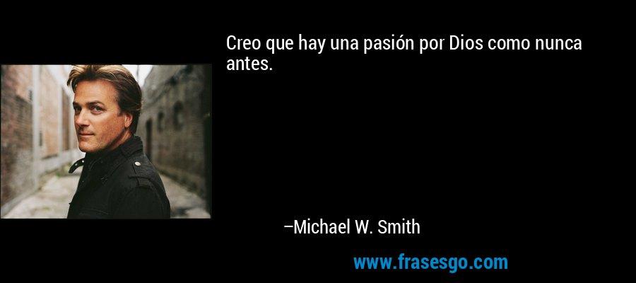 Creo que hay una pasión por Dios como nunca antes. – Michael W. Smith