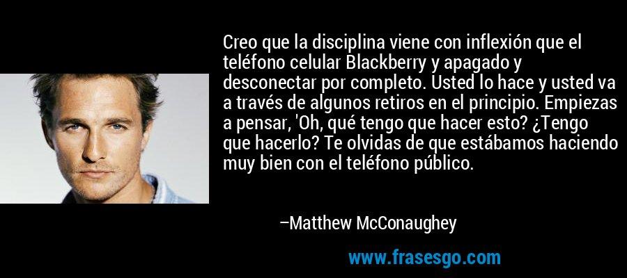 Creo que la disciplina viene con inflexión que el teléfono celular Blackberry y apagado y desconectar por completo. Usted lo hace y usted va a través de algunos retiros en el principio. Empiezas a pensar, 'Oh, qué tengo que hacer esto? ¿Tengo que hacerlo? Te olvidas de que estábamos haciendo muy bien con el teléfono público. – Matthew McConaughey