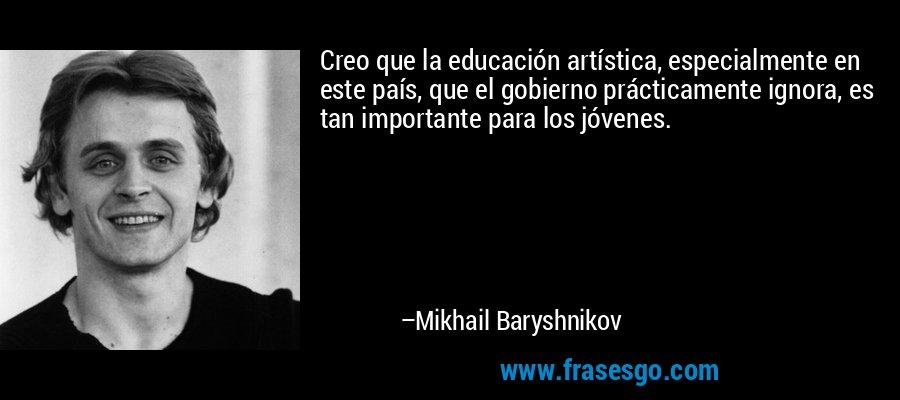 Creo que la educación artística, especialmente en este país, que el gobierno prácticamente ignora, es tan importante para los jóvenes. – Mikhail Baryshnikov