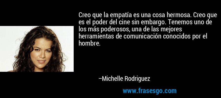 Creo que la empatía es una cosa hermosa. Creo que es el poder del cine sin embargo. Tenemos uno de los más poderosos, una de las mejores herramientas de comunicación conocidos por el hombre. – Michelle Rodriguez